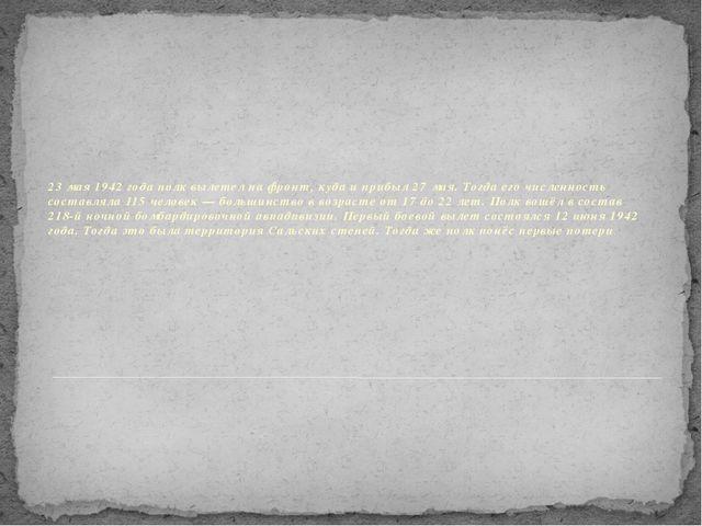 23 мая 1942 года полк вылетел на фронт, куда и прибыл 27 мая. Тогда его числ...