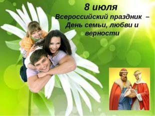8 июля Всероссийский праздник – День семьи, любви и верности Всероссийский пр