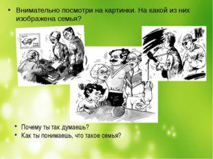 Внимательно посмотри на картинки. На какой из них изображена семья? Почему ты