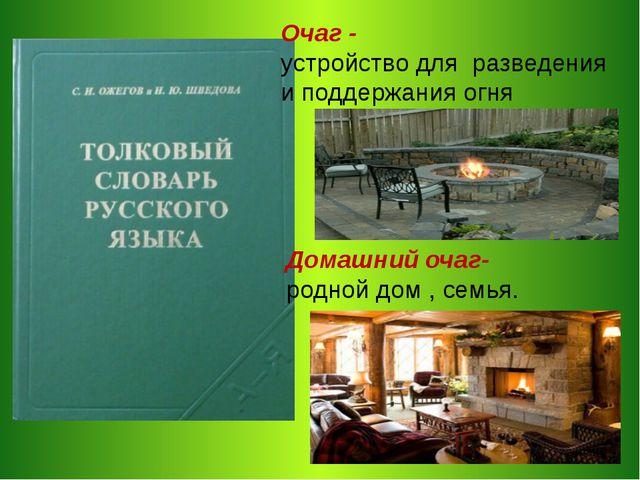 Очаг - устройство для разведения и поддержания огня Домашний очаг- родной дом...