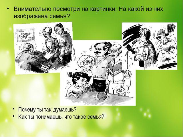 Внимательно посмотри на картинки. На какой из них изображена семья? Почему ты...