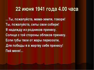 22 июня 1941 года 4.00 часа …Ты, пожалуйста, мама-земля, говори! Ты, пожалуйс