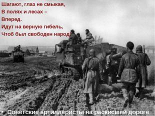 Советские артиллеристы на раскисшей дороге Шагают, глаз не смыкая, В полях и