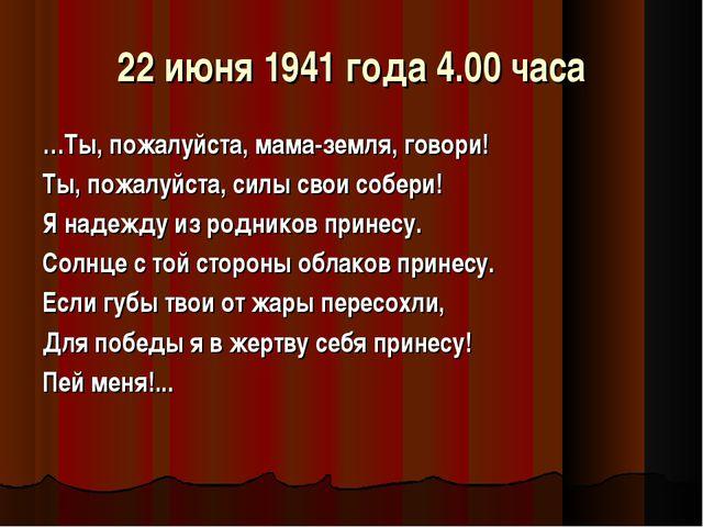 22 июня 1941 года 4.00 часа …Ты, пожалуйста, мама-земля, говори! Ты, пожалуйс...