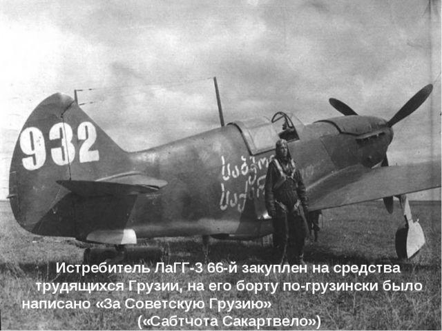 Истребитель ЛаГГ-3 66-й закуплен на средства трудящихся Грузии, на его борту...