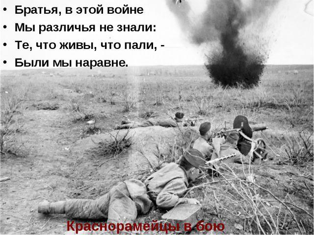 Братья, в этой войне Мы различья не знали: Те, что живы, что пали, - Были мы...