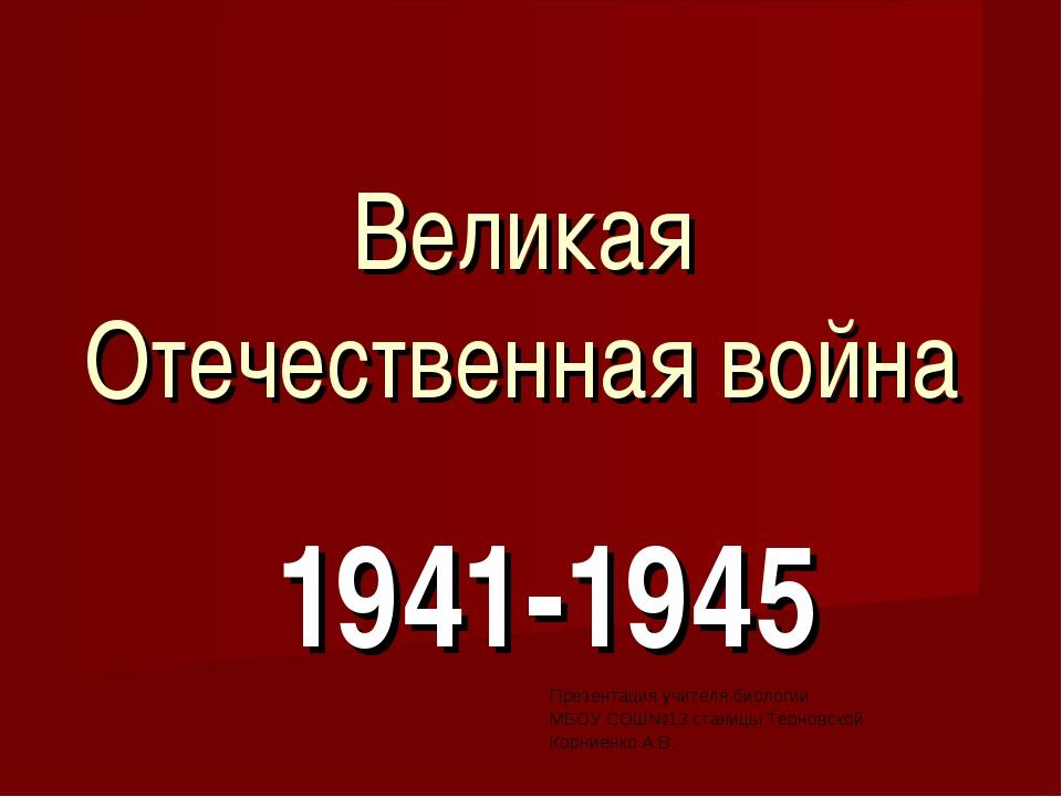 Великая Отечественная война 1941-1945 Презентация учителя биологии МБОУ СОШ№1...