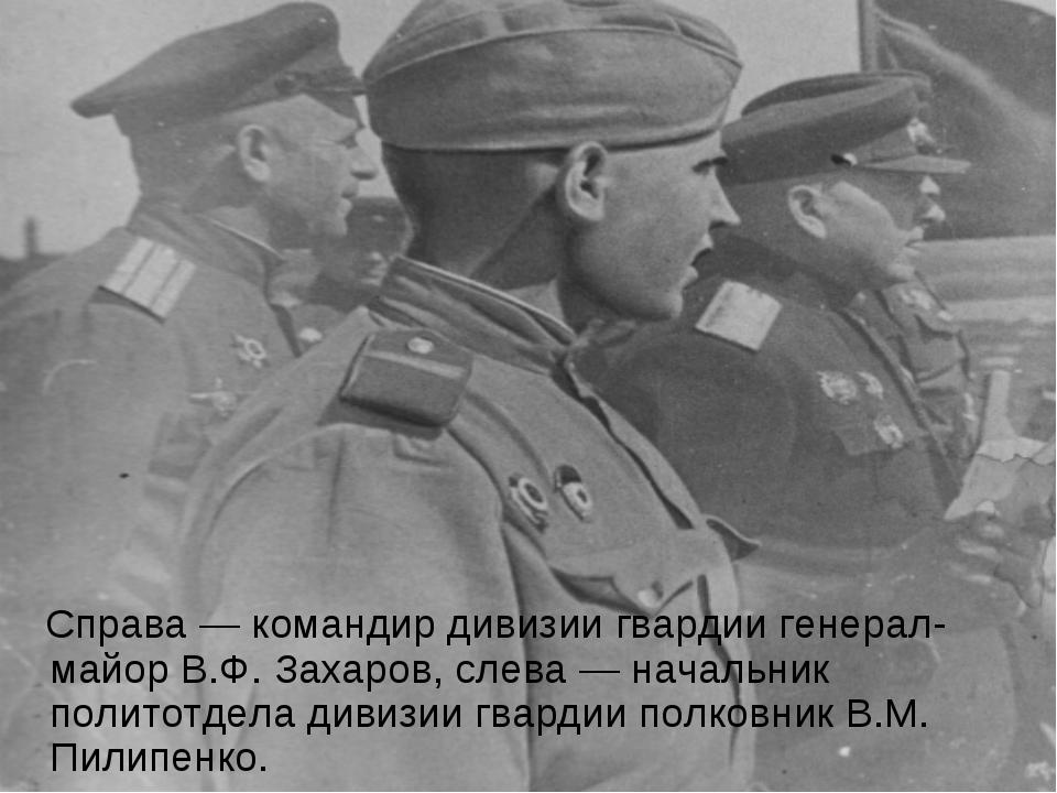 Справа — командир дивизии гвардии генерал-майор В.Ф. Захаров, слева — началь...