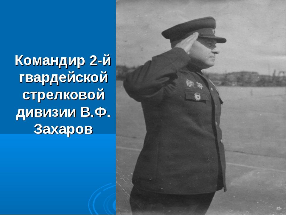 Командир 2-й гвардейской стрелковой дивизии В.Ф. Захаров