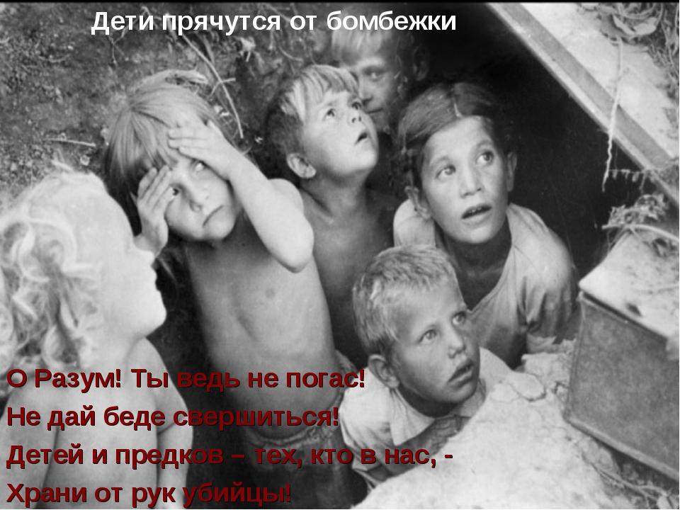 Дети прячутся от бомбежки О Разум! Ты ведь не погас! Не дай беде свершиться!...