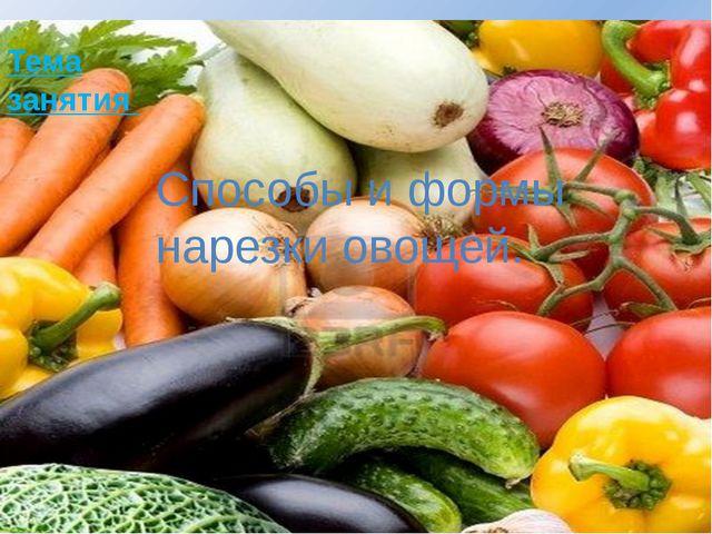 Тема занятия Способы и формы нарезки овощей.