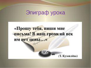 Эпиграф урока «Прошу тебя, пиши мне письма! В наш громкий век им нет цены…» (
