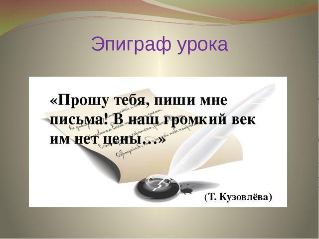 Эпиграф урока «Прошу тебя, пиши мне письма! В наш громкий век им нет цены…» (...