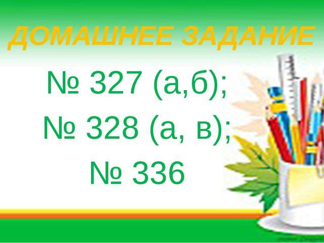 ДОМАШНЕЕ ЗАДАНИЕ № 327 (а,б); № 328 (а, в); № 336
