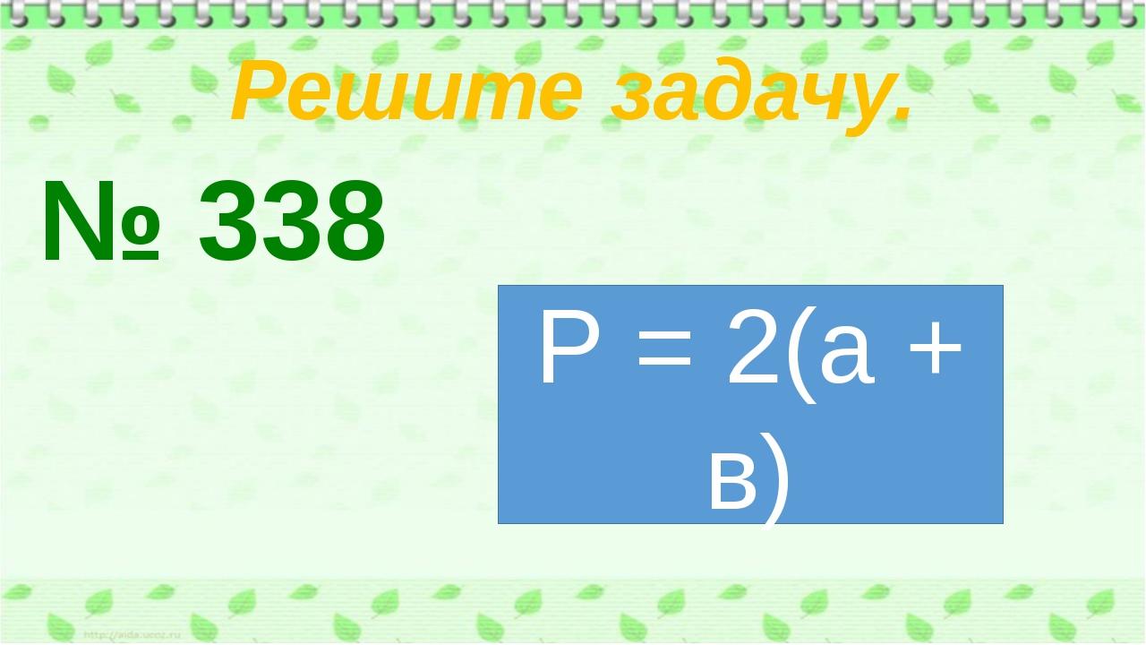 Решите задачу. № 338 Р = 2(а + в)