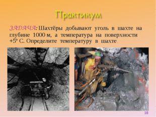 ЗАДАЧА: Шахтёры добывают уголь в шахте на глубине 1000 м, а температура на по