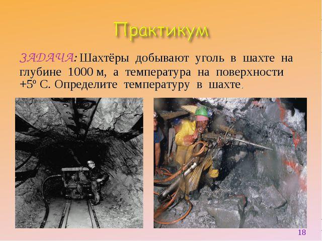 ЗАДАЧА: Шахтёры добывают уголь в шахте на глубине 1000 м, а температура на по...