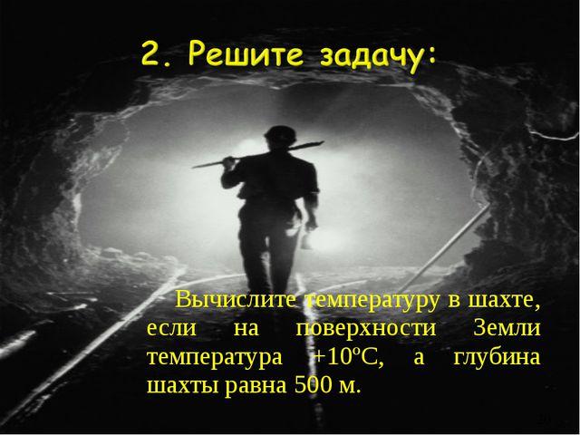 Вычислите температуру в шахте, если на поверхности Земли температура +10ºС, а...