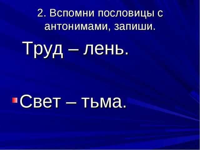2. Вспомни пословицы с антонимами, запиши. Труд – лень. Свет – тьма.
