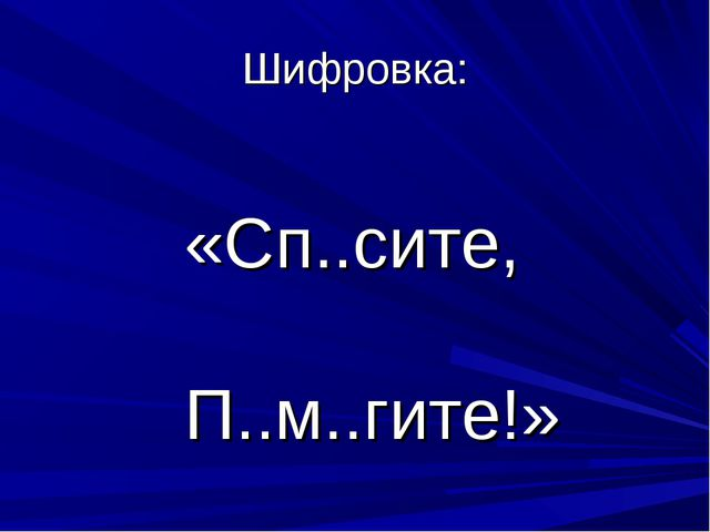 Шифровка: «Сп..сите, П..м..гите!»