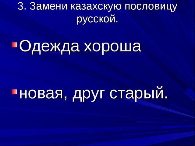 3. Замени казахскую пословицу русской. Одежда хороша новая, друг старый.