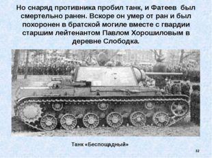 Но снаряд противника пробил танк, и Фатеев был смертельно ранен. Вскоре он ум