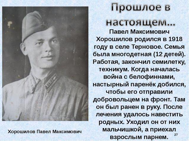 Павел Максимович Хорошилов родился в 1918 году в селе Терновое. Семья была мн...