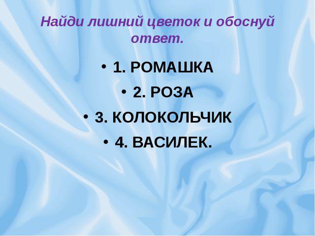 Найди лишний цветок и обоснуй ответ. 1. РОМАШКА 2. РОЗА 3. КОЛОКОЛЬЧИК 4. ВАС...