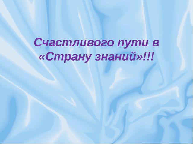 Счастливого пути в «Страну знаний»!!!
