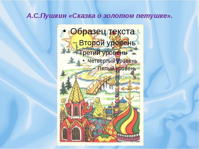 А.С.Пушкин «Сказка о золотом петушке».