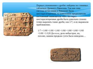 Первые упоминания о дробях найдены на глиняных табличках Древнего Вавилона. Т