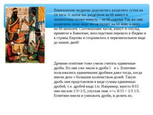 Вавилонские мудрецы додумались разделить сутки на 24 часа. А затем час раздел