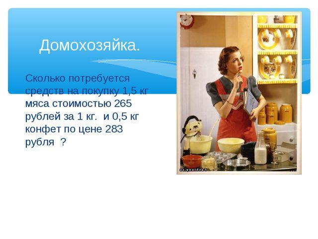 Сколько потребуется средств на покупку 1,5 кг мяса стоимостью 265 рублей за 1...