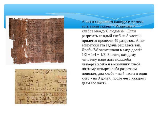 """А вот в старинном папирусе Ахмеса есть такая задача: \""""Разделить 7 хлебов меж..."""