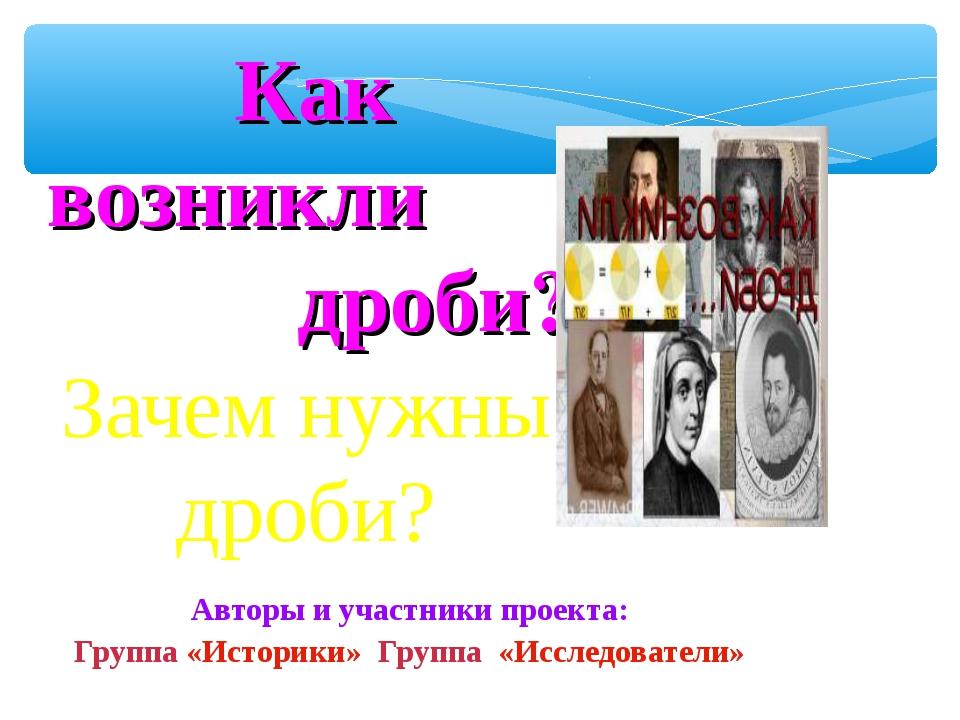 Зачем нужны дроби? Авторы и участники проекта: Группа «Историки» Группа «Иссл...