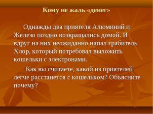 Кому не жаль «денег» Однажды два приятеля Алюминий и Железо поздно возвращали