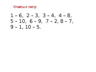 Ответы к тесту: 1 – 6, 2 – 3, 3 – 4, 4 – 8, 5 – 10, 6 – 9, 7 – 2, 8 – 7, 9 –