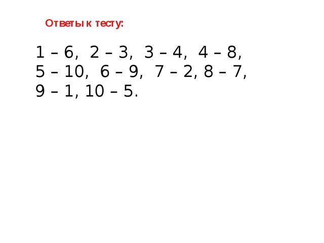 Ответы к тесту: 1 – 6, 2 – 3, 3 – 4, 4 – 8, 5 – 10, 6 – 9, 7 – 2, 8 – 7, 9 –...