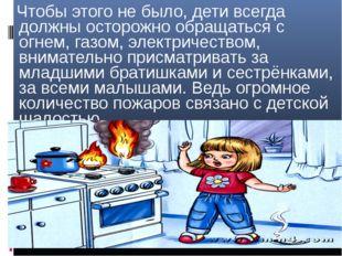 - Чтобы этого не было, дети всегда должны осторожно обращаться с огнем, газом