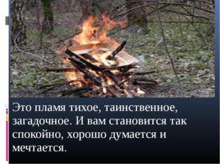 Это пламя тихое, таинственное, загадочное. И вам становится так спокойно, хор