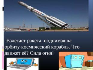 -Взлетает ракета, поднимая на орбиту космический корабль. Что движет её? Сил
