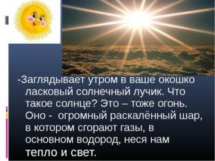 -Заглядывает утром в ваше окошко ласковый солнечный лучик. Что такое солнце?