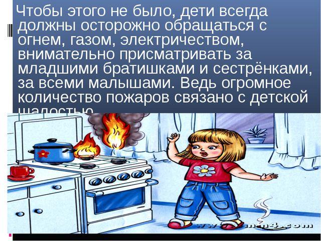 - Чтобы этого не было, дети всегда должны осторожно обращаться с огнем, газом...