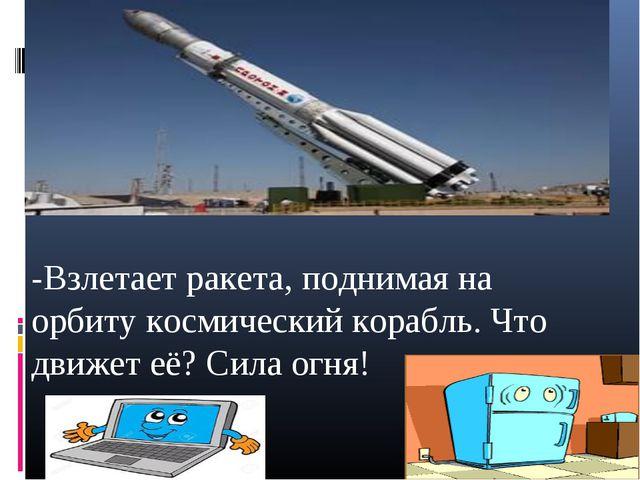 -Взлетает ракета, поднимая на орбиту космический корабль. Что движет её? Сил...