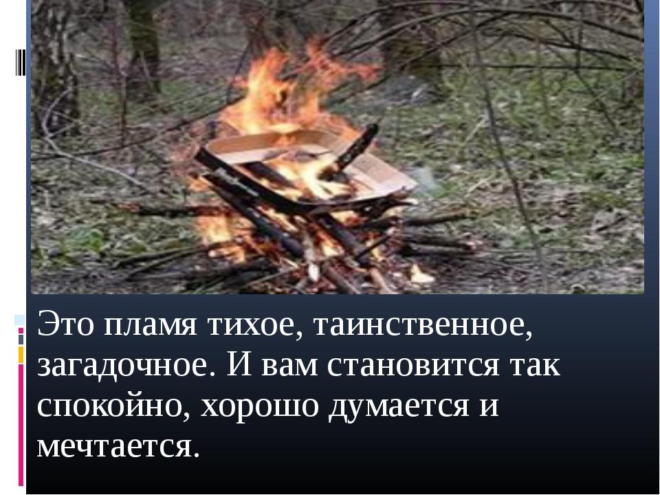 Это пламя тихое, таинственное, загадочное. И вам становится так спокойно, хор...
