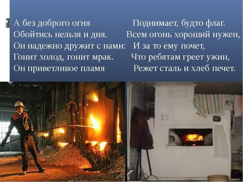 А без доброго огня Поднимает, будто флаг. Обойтись нельзя и дня. Всем огонь...
