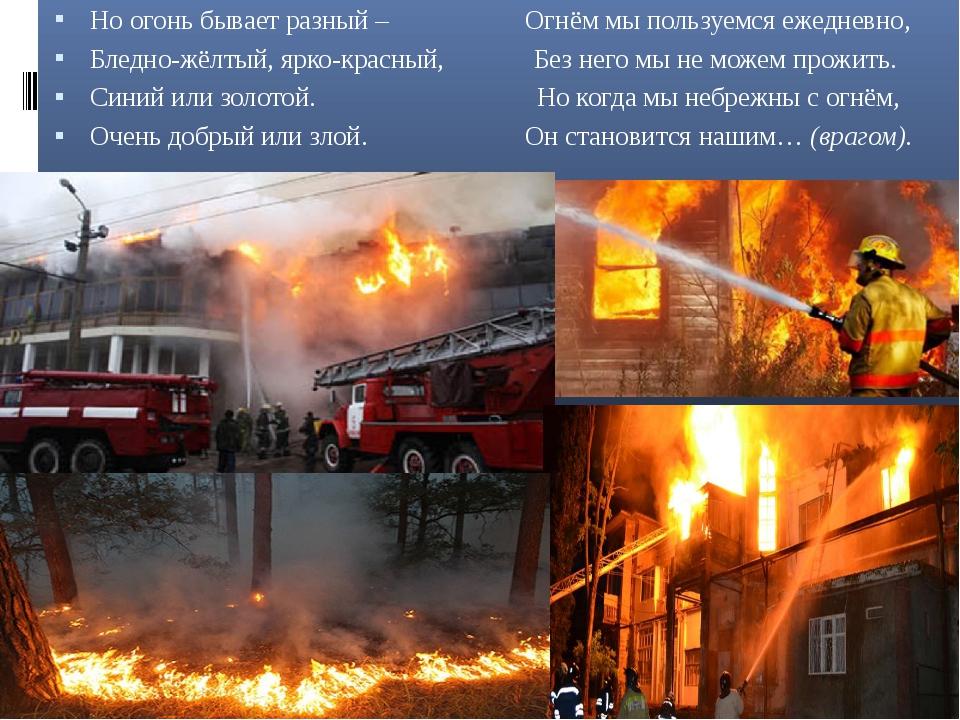 Но огонь бывает разный – Огнём мы пользуемся ежедневно, Бледно-жёлтый, ярко-...