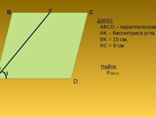 А B C D К ДАНО: ABCD – параллелограмм, AK – биссектриса угла A BK = 15 см, KC
