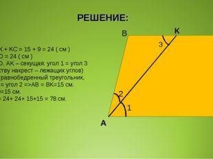 РЕШЕНИЕ: ВС = ВК + KC = 15 + 9 = 24 ( см ) BC = AD = 24 ( см ) BC || AD, AK –