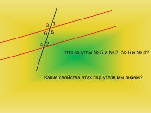 a b 1 2 3 4 5 6 Что за углы № 5 и № 2, № 6 и № 4? Какие свойства этих пар угл
